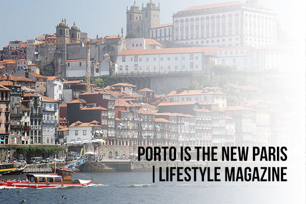 Porto is the New Paris - Lifestyle Magazine Article